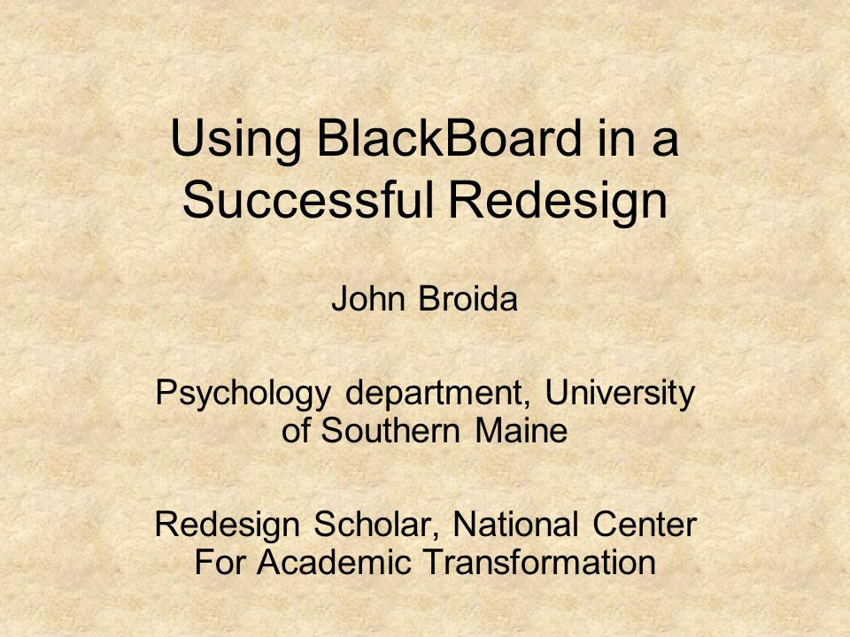 Using BlackBoard in a Successful Redesign John Broida Psychology department, University of Southern Maine Redesign Scholar, National Center For Academic Transformation