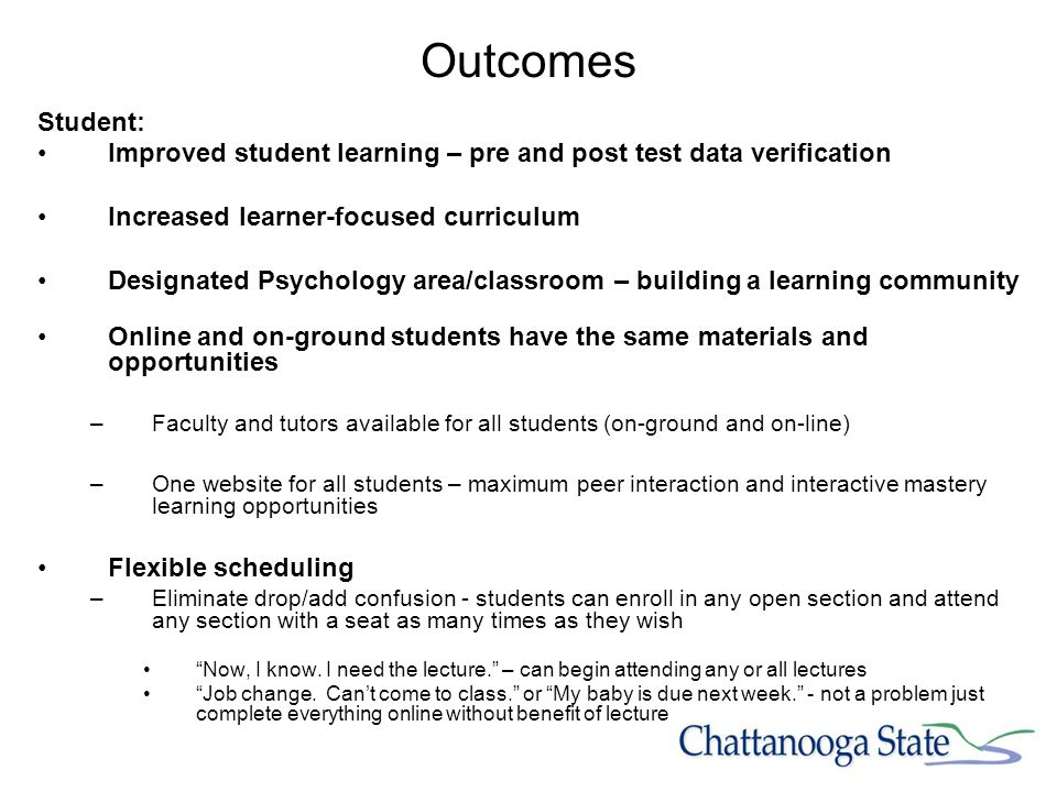 Outcomes Student: Improved student learning – pre and post test data verification Increased learner-focused curriculum Designated Psychology area/classroom – building a learning community Online and on-ground students have the same materials and opportunities –Faculty and tutors available for all students (on-ground and on-line) –One website for all students – maximum peer interaction and interactive mastery learning opportunities Flexible scheduling –Eliminate drop/add confusion - students can enroll in any open section and attend any section with a seat as many times as they wish Now, I know.