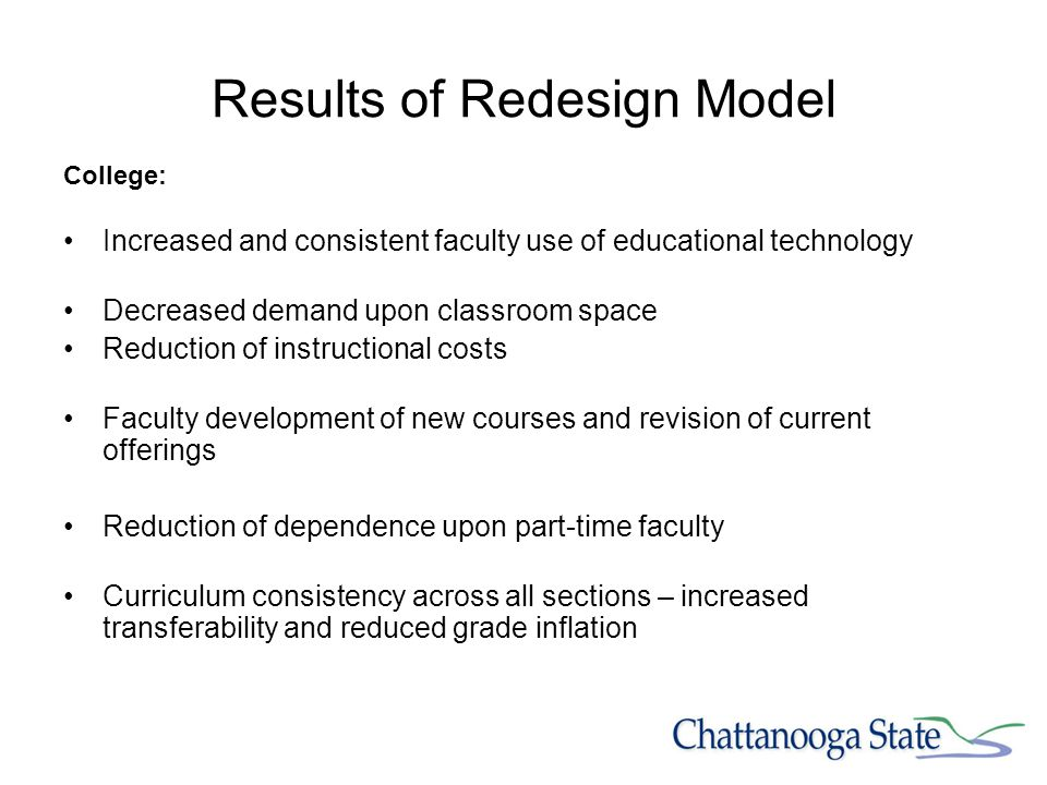 Results of Redesign Model College: Increased and consistent faculty use of educational technology Decreased demand upon classroom space Reduction of instructional costs Faculty development of new courses and revision of current offerings Reduction of dependence upon part-time faculty Curriculum consistency across all sections – increased transferability and reduced grade inflation