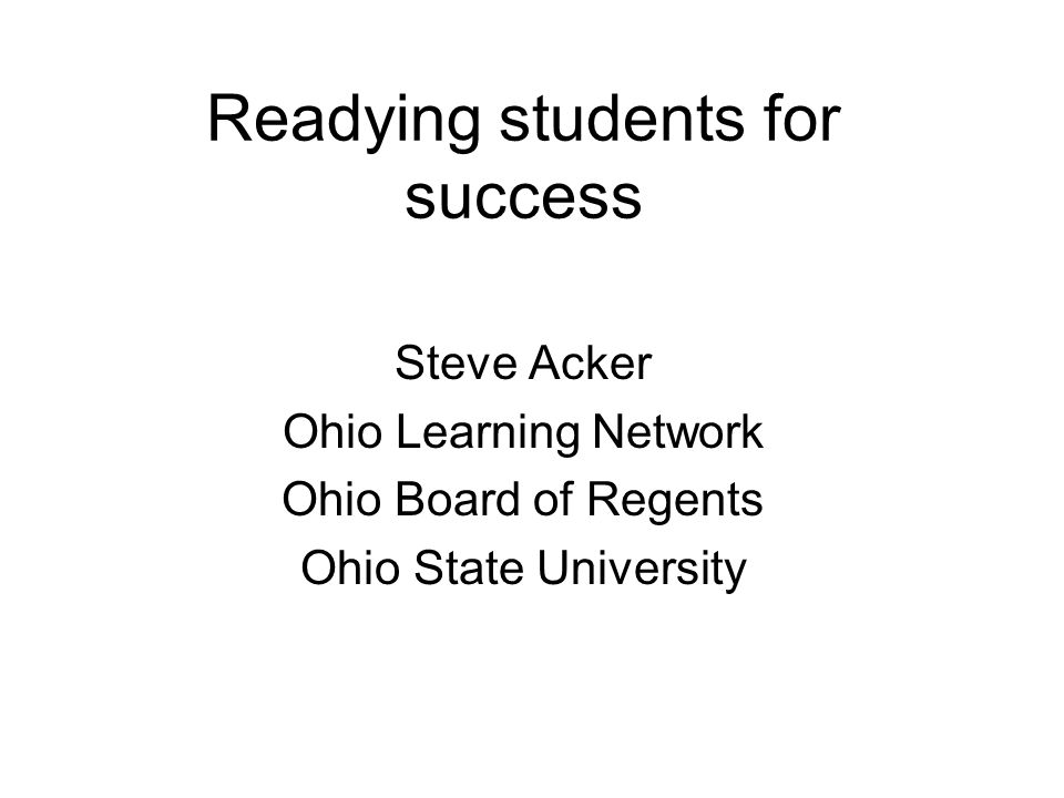 Readying students for success Steve Acker Ohio Learning Network Ohio Board of Regents Ohio State University