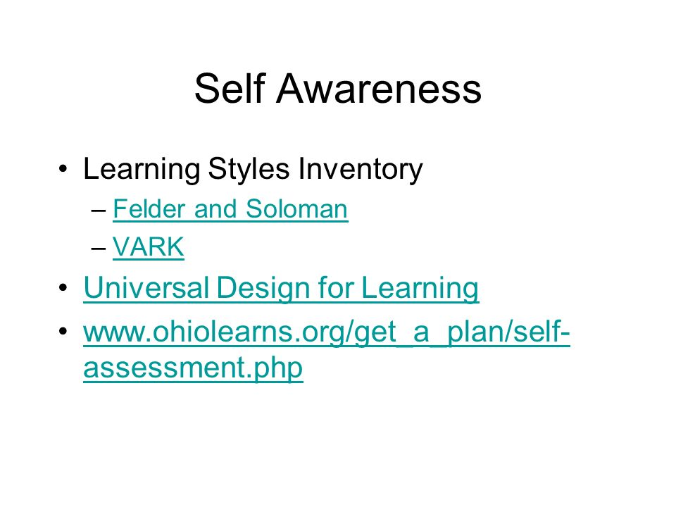 Self Awareness Learning Styles Inventory –Felder and SolomanFelder and Soloman –VARKVARK Universal Design for Learning www.ohiolearns.org/get_a_plan/self- assessment.phpwww.ohiolearns.org/get_a_plan/self- assessment.php