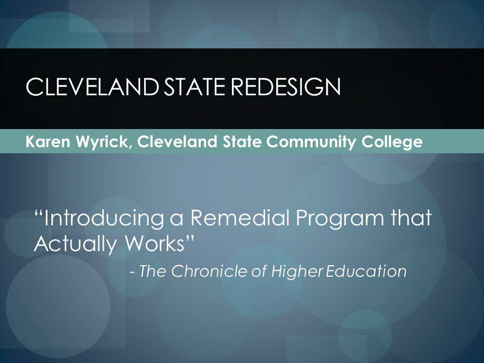 CLEVELAND STATE REDESIGN Karen Wyrick, Cleveland State Community College Introducing a Remedial Program that Actually Works - The Chronicle of Higher Education