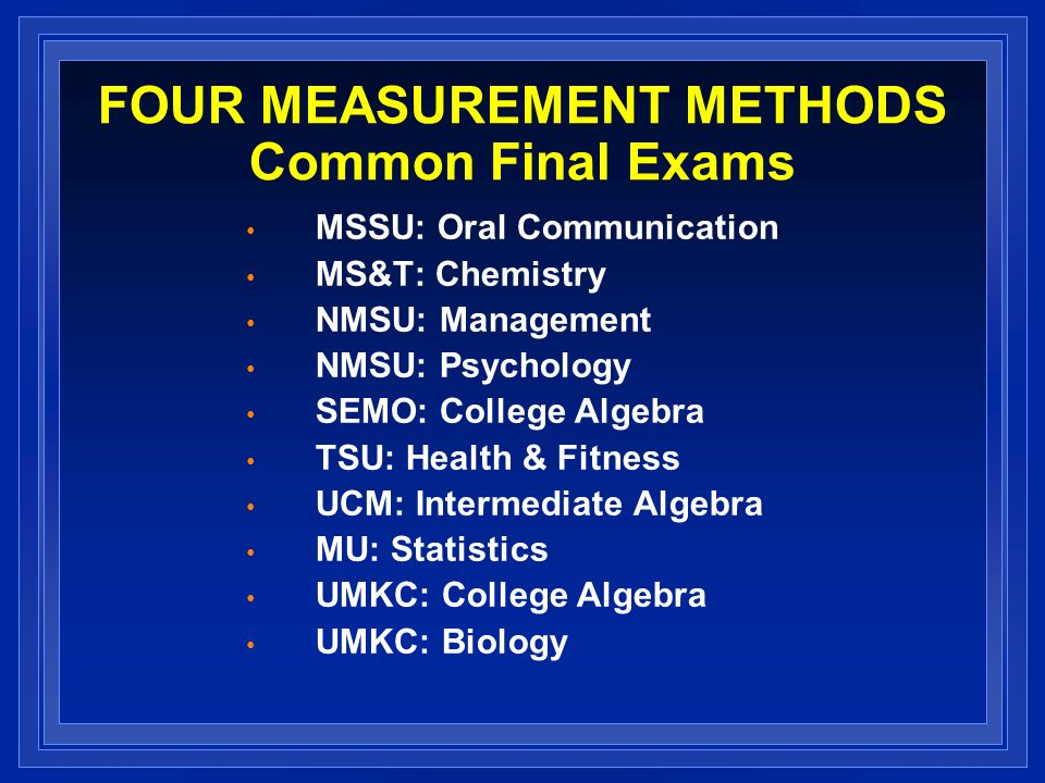 FOUR MEASUREMENT METHODS Common Final Exams MSSU: Oral Communication MS&T: Chemistry NMSU: Management NMSU: Psychology SEMO: College Algebra TSU: Health & Fitness UCM: Intermediate Algebra MU: Statistics UMKC: College Algebra UMKC: Biology