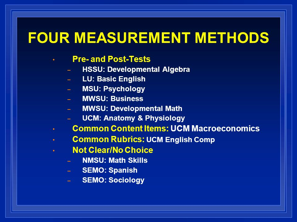 FOUR MEASUREMENT METHODS Pre- and Post-Tests – HSSU: Developmental Algebra – LU: Basic English – MSU: Psychology – MWSU: Business – MWSU: Developmental Math – UCM: Anatomy & Physiology Common Content Items: UCM Macroeconomics Common Rubrics: UCM English Comp Not Clear/No Choice – NMSU: Math Skills – SEMO: Spanish – SEMO: Sociology