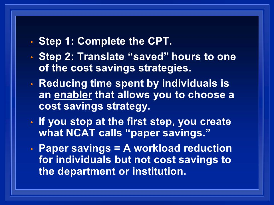 Step 1: Complete the CPT. Step 2: Translate saved hours to one of the cost savings strategies.