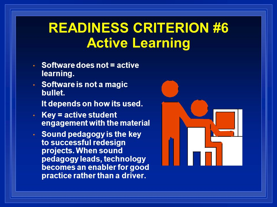 READINESS CRITERION #6 Active Learning Software does not = active learning.