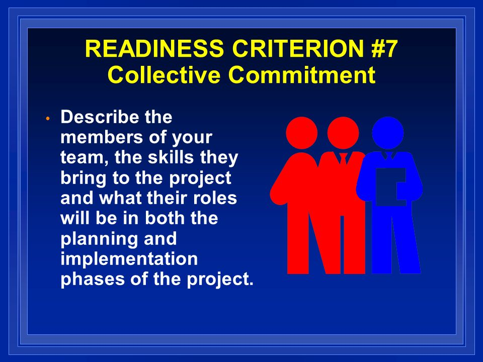 READINESS CRITERION #7 Collective Commitment Describe the members of your team, the skills they bring to the project and what their roles will be in both the planning and implementation phases of the project.