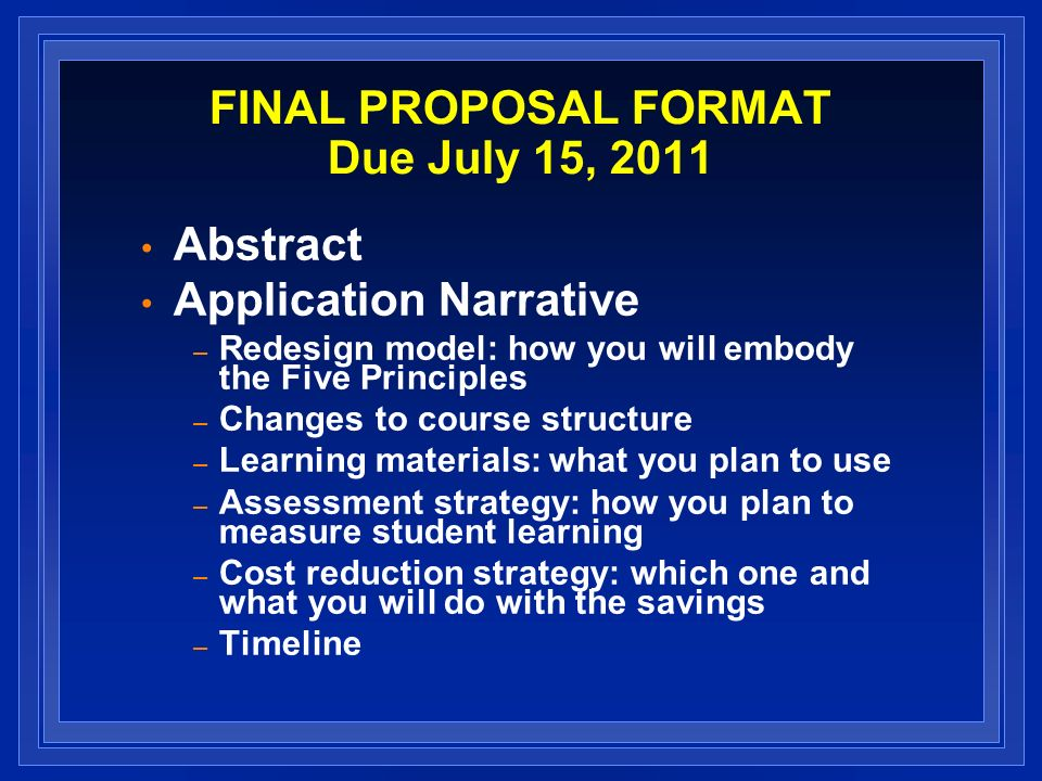 FINAL PROPOSAL FORMAT Due July 15, 2011 Abstract Application Narrative – Redesign model: how you will embody the Five Principles – Changes to course structure – Learning materials: what you plan to use – Assessment strategy: how you plan to measure student learning – Cost reduction strategy: which one and what you will do with the savings – Timeline
