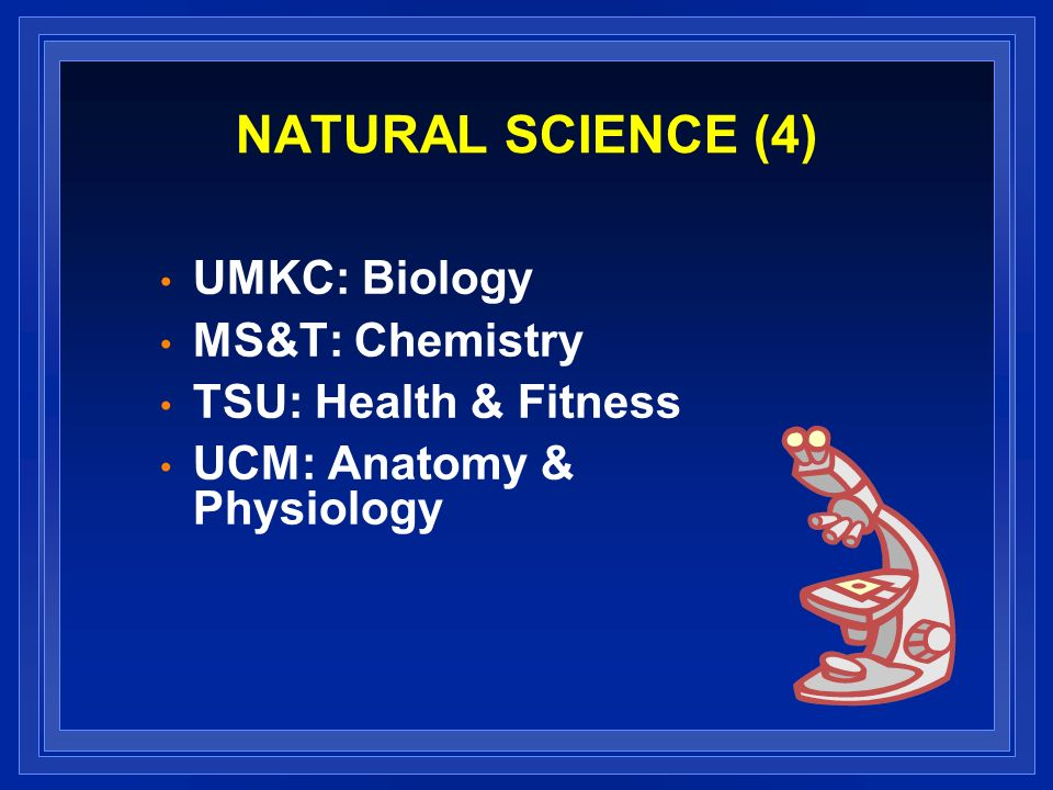 NATURAL SCIENCE (4) UMKC: Biology MS&T: Chemistry TSU: Health & Fitness UCM: Anatomy & Physiology