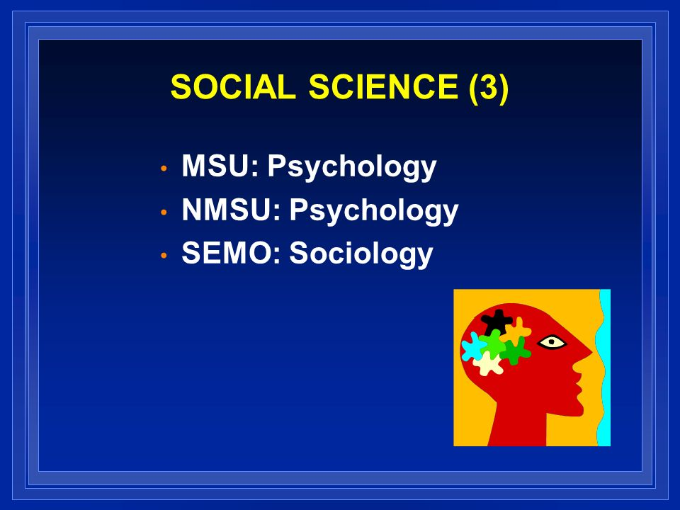 SOCIAL SCIENCE (3) MSU: Psychology NMSU: Psychology SEMO: Sociology