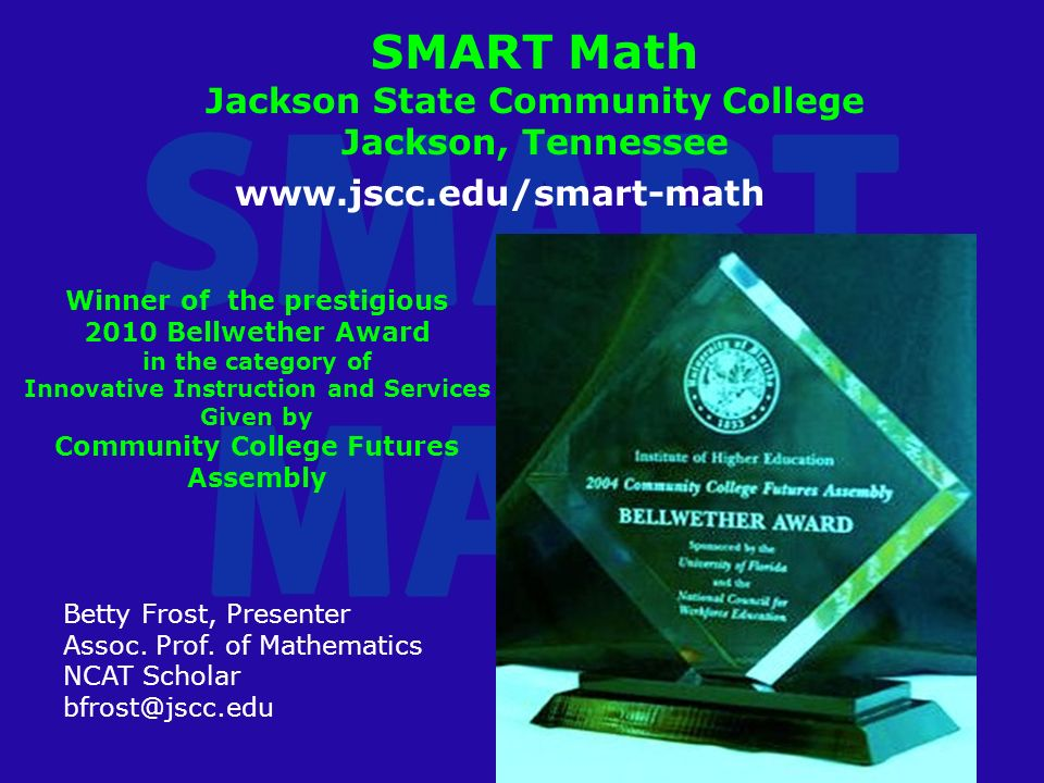 SMART Math Jackson State Community College Jackson, Tennessee Betty Frost, Presenter Assoc.