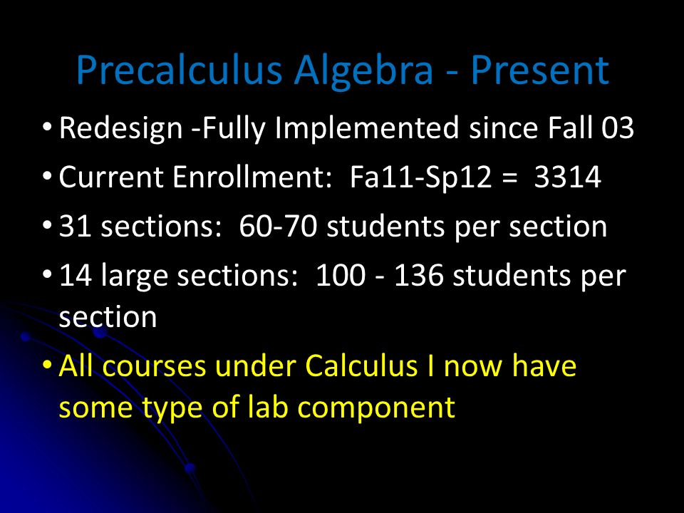 Precalculus Algebra - Present Redesign -Fully Implemented since Fall 03 Current Enrollment: Fa11-Sp12 = 3314 31 sections: 60-70 students per section 14 large sections: 100 - 136 students per section All courses under Calculus I now have some type of lab component