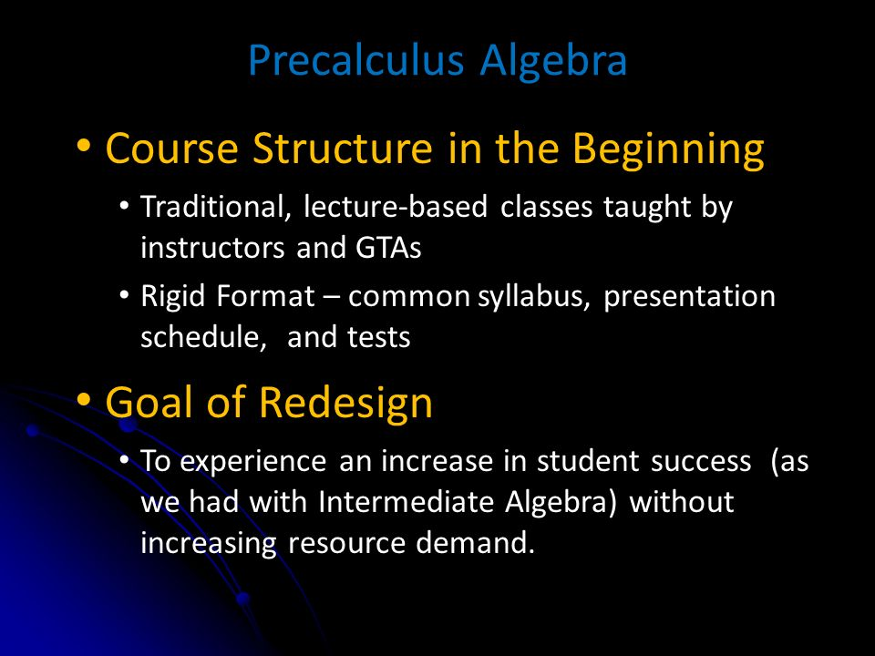 Precalculus Algebra Course Structure in the Beginning Traditional, lecture-based classes taught by instructors and GTAs Rigid Format – common syllabus, presentation schedule, and tests Goal of Redesign To experience an increase in student success (as we had with Intermediate Algebra) without increasing resource demand.