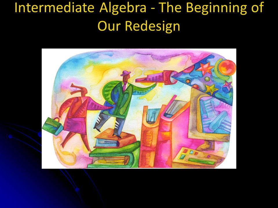 Intermediate Algebra - The Beginning of Our Redesign