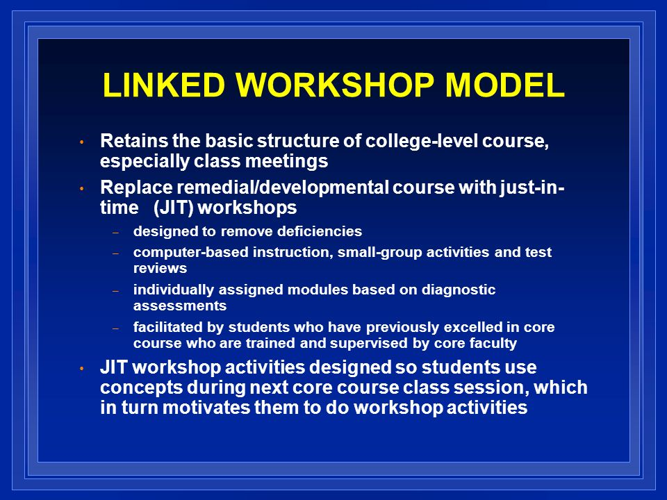 LINKED WORKSHOP MODEL Retains the basic structure of college-level course, especially class meetings Replace remedial/developmental course with just-in- time (JIT) workshops – designed to remove deficiencies – computer-based instruction, small-group activities and test reviews – individually assigned modules based on diagnostic assessments – facilitated by students who have previously excelled in core course who are trained and supervised by core faculty JIT workshop activities designed so students use concepts during next core course class session, which in turn motivates them to do workshop activities