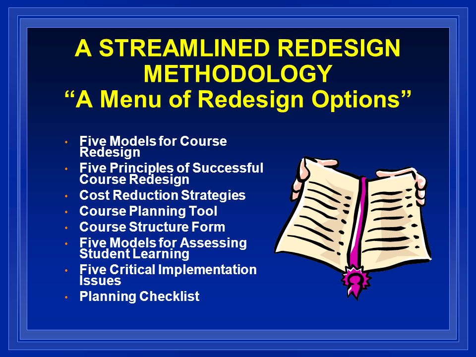 A STREAMLINED REDESIGN METHODOLOGY A Menu of Redesign Options Five Models for Course Redesign Five Principles of Successful Course Redesign Cost Reduction Strategies Course Planning Tool Course Structure Form Five Models for Assessing Student Learning Five Critical Implementation Issues Planning Checklist
