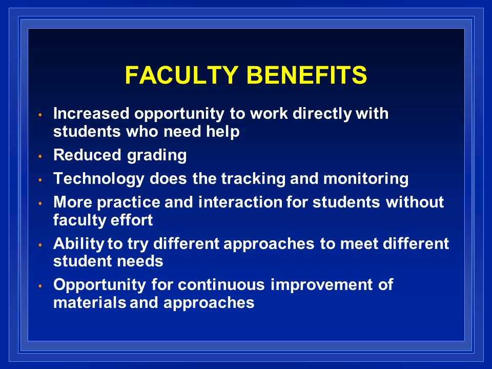 FACULTY BENEFITS Increased opportunity to work directly with students who need help Reduced grading Technology does the tracking and monitoring More practice and interaction for students without faculty effort Ability to try different approaches to meet different student needs Opportunity for continuous improvement of materials and approaches