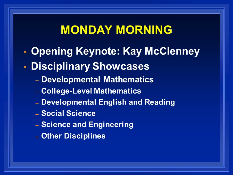 MONDAY MORNING Opening Keynote: Kay McClenney Disciplinary Showcases – Developmental Mathematics – College-Level Mathematics – Developmental English and Reading – Social Science – Science and Engineering – Other Disciplines