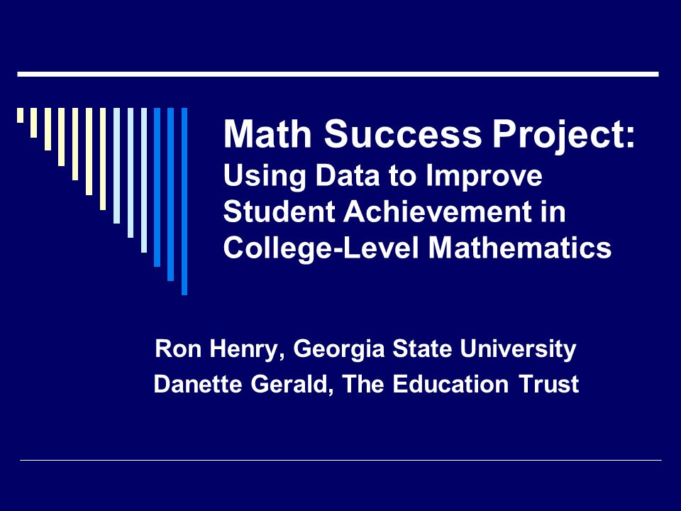Math Success Project: Using Data to Improve Student Achievement in College-Level Mathematics Ron Henry, Georgia State University Danette Gerald, The Education Trust