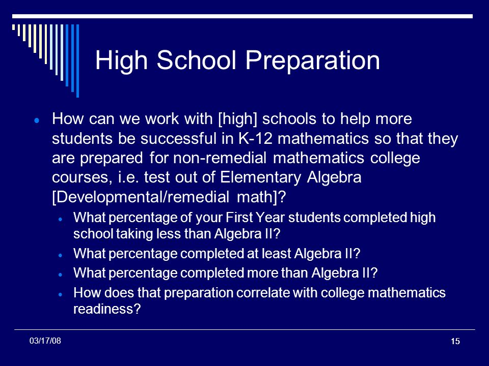 15 High School Preparation How can we work with [high] schools to help more students be successful in K-12 mathematics so that they are prepared for non-remedial mathematics college courses, i.e.