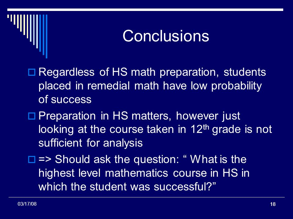 18 03/17/08 Conclusions Regardless of HS math preparation, students placed in remedial math have low probability of success Preparation in HS matters, however just looking at the course taken in 12 th grade is not sufficient for analysis => Should ask the question: What is the highest level mathematics course in HS in which the student was successful