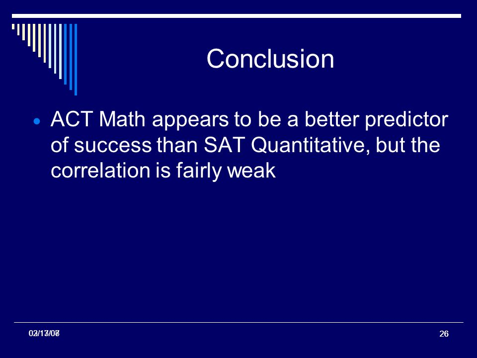 26 02/13/07 Conclusion ACT Math appears to be a better predictor of success than SAT Quantitative, but the correlation is fairly weak 03/17/08