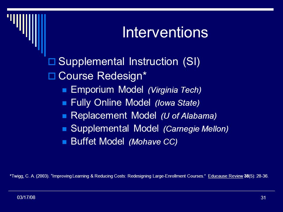 31 Interventions Supplemental Instruction (SI) Course Redesign* Emporium Model (Virginia Tech) Fully Online Model (Iowa State) Replacement Model (U of Alabama) Supplemental Model (Carnegie Mellon) Buffet Model (Mohave CC) *Twigg, C.