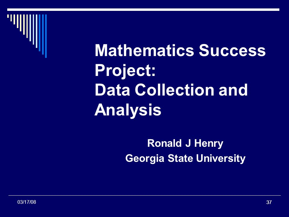 37 Mathematics Success Project: Data Collection and Analysis Ronald J Henry Georgia State University 03/17/08