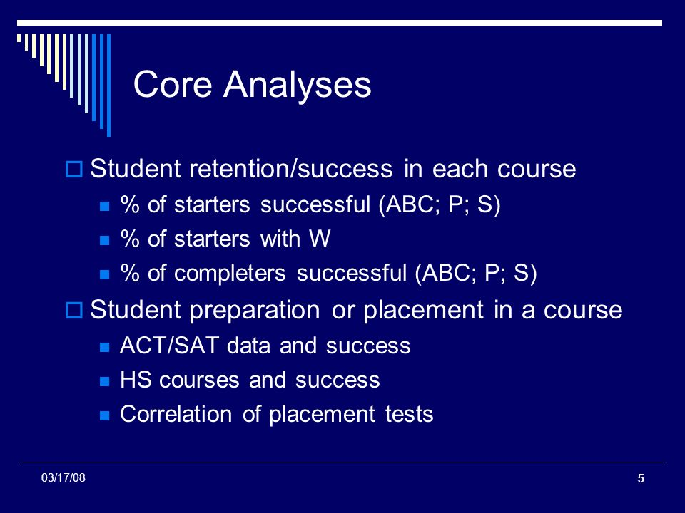 55 Core Analyses Student retention/success in each course % of starters successful (ABC; P; S) % of starters with W % of completers successful (ABC; P; S) Student preparation or placement in a course ACT/SAT data and success HS courses and success Correlation of placement tests