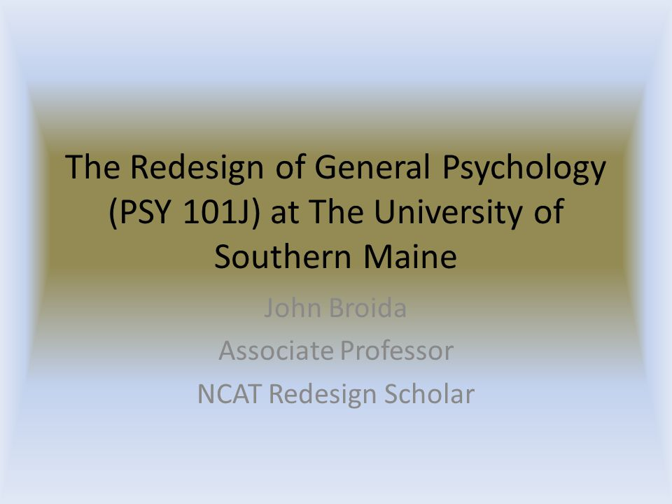The Redesign of General Psychology (PSY 101J) at The University of Southern Maine John Broida Associate Professor NCAT Redesign Scholar