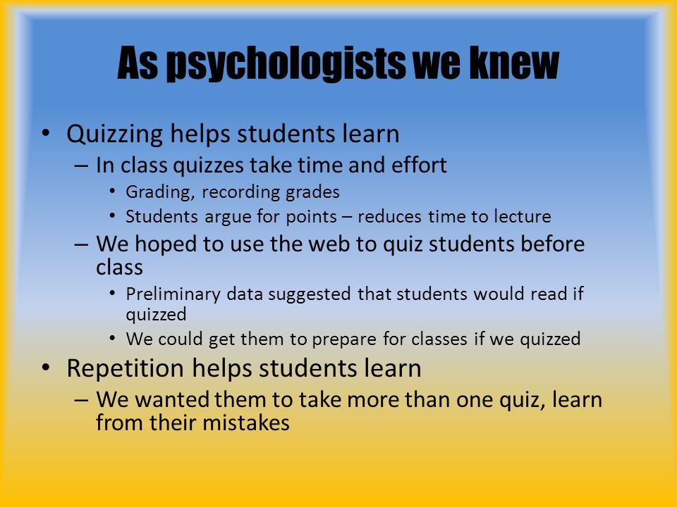 As psychologists we knew Quizzing helps students learn – In class quizzes take time and effort Grading, recording grades Students argue for points – reduces time to lecture – We hoped to use the web to quiz students before class Preliminary data suggested that students would read if quizzed We could get them to prepare for classes if we quizzed Repetition helps students learn – We wanted them to take more than one quiz, learn from their mistakes
