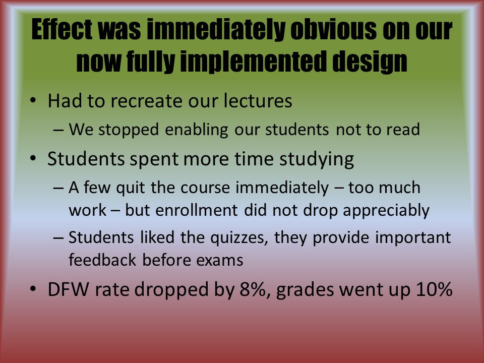 Effect was immediately obvious on our now fully implemented design Had to recreate our lectures – We stopped enabling our students not to read Students spent more time studying – A few quit the course immediately – too much work – but enrollment did not drop appreciably – Students liked the quizzes, they provide important feedback before exams DFW rate dropped by 8%, grades went up 10%