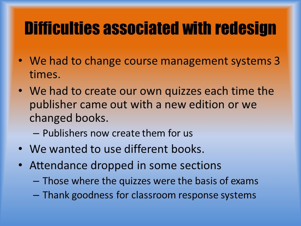 Difficulties associated with redesign We had to change course management systems 3 times.