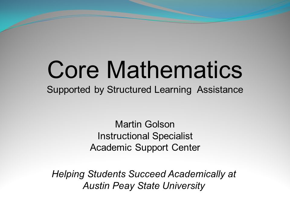 Core Mathematics Supported by Structured Learning Assistance Martin Golson Instructional Specialist Academic Support Center Helping Students Succeed Academically at Austin Peay State University