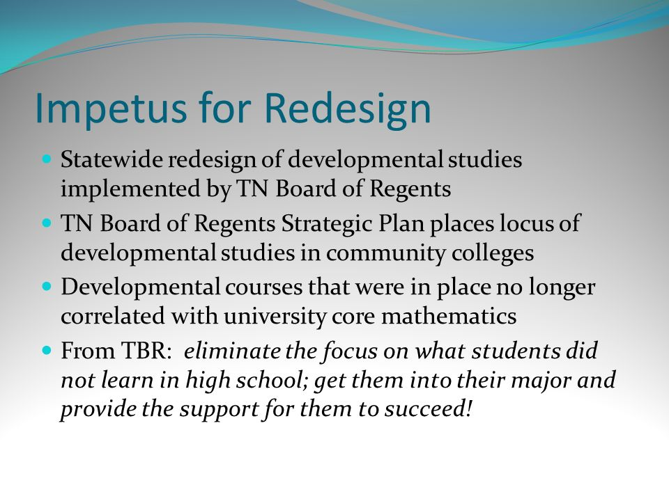 Impetus for Redesign Statewide redesign of developmental studies implemented by TN Board of Regents TN Board of Regents Strategic Plan places locus of developmental studies in community colleges Developmental courses that were in place no longer correlated with university core mathematics From TBR: eliminate the focus on what students did not learn in high school; get them into their major and provide the support for them to succeed!