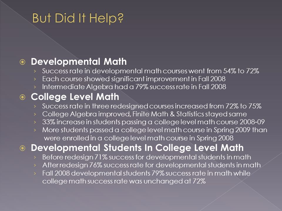 Developmental Math Success rate in developmental math courses went from 54% to 72% Each course showed significant improvement in Fall 2008 Intermediate Algebra had a 79% success rate in Fall 2008 College Level Math Success rate in three redesigned courses increased from 72% to 75% College Algebra improved, Finite Math & Statistics stayed same 33% increase in students passing a college level math course 2008-09 More students passed a college level math course in Spring 2009 than were enrolled in a college level math course in Spring 2008 Developmental Students In College Level Math Before redesign 71% success for developmental students in math After redesign 76% success rate for developmental students in math Fall 2008 developmental students 79% success rate in math while college math success rate was unchanged at 72%