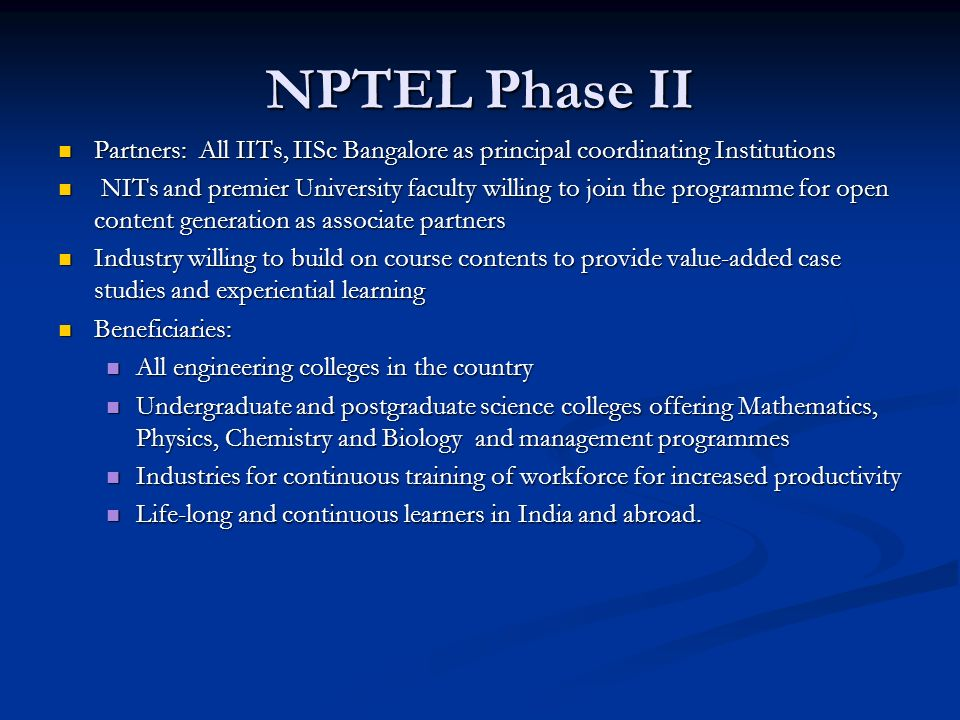 NPTEL Phase II Partners: All IITs, IISc Bangalore as principal coordinating Institutions Partners: All IITs, IISc Bangalore as principal coordinating Institutions NITs and premier University faculty willing to join the programme for open content generation as associate partners NITs and premier University faculty willing to join the programme for open content generation as associate partners Industry willing to build on course contents to provide value-added case studies and experiential learning Industry willing to build on course contents to provide value-added case studies and experiential learning Beneficiaries: Beneficiaries: All engineering colleges in the country All engineering colleges in the country Undergraduate and postgraduate science colleges offering Mathematics, Physics, Chemistry and Biology and management programmes Undergraduate and postgraduate science colleges offering Mathematics, Physics, Chemistry and Biology and management programmes Industries for continuous training of workforce for increased productivity Industries for continuous training of workforce for increased productivity Life-long and continuous learners in India and abroad.