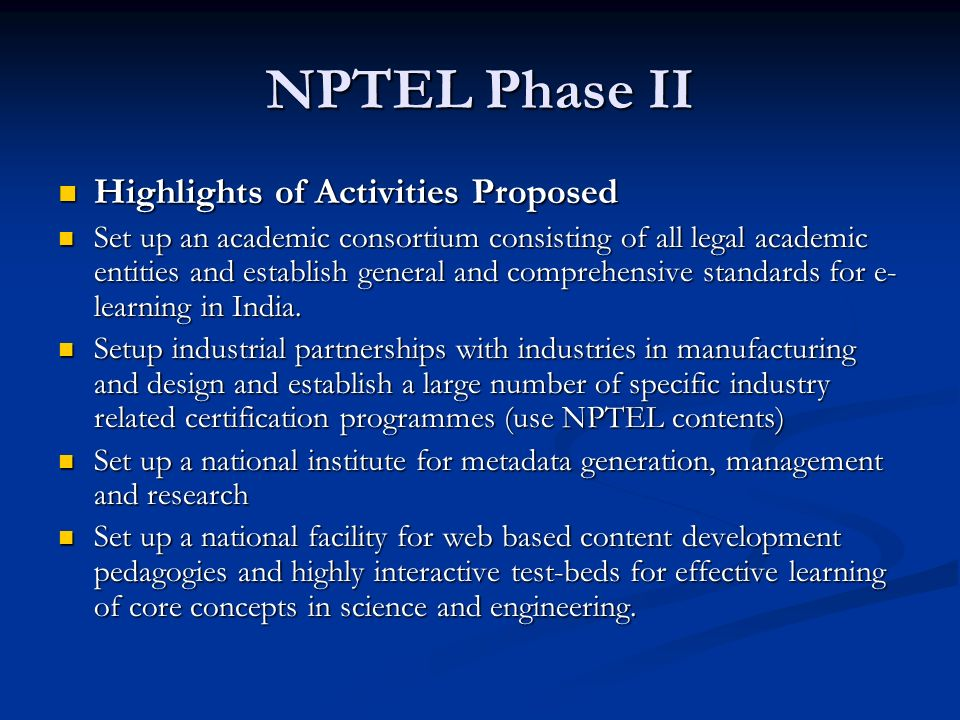 NPTEL Phase II Highlights of Activities Proposed Highlights of Activities Proposed Set up an academic consortium consisting of all legal academic entities and establish general and comprehensive standards for e- learning in India.