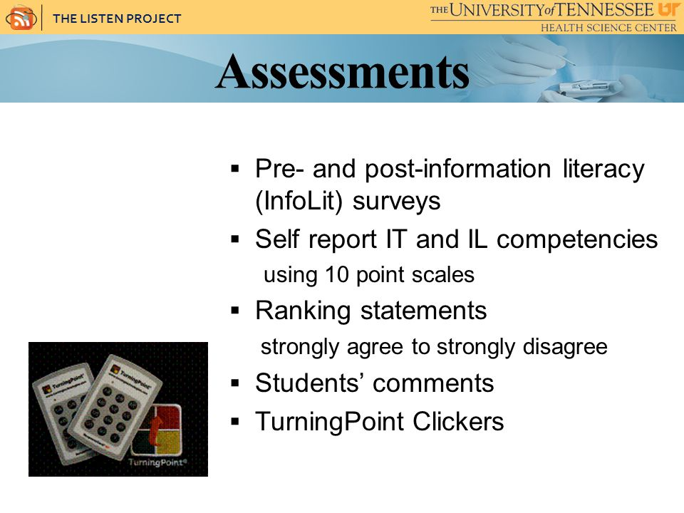 THE LISTEN PROJECT Assessments Pre- and post-information literacy (InfoLit) surveys Self report IT and IL competencies using 10 point scales Ranking statements strongly agree to strongly disagree Students comments TurningPoint Clickers