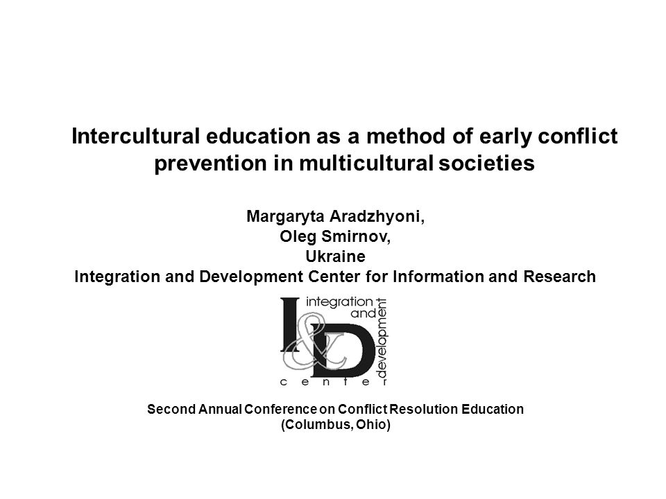 Margaryta Aradzhyoni, Oleg Smirnov, Ukraine Integration and Development Center for Information and Research Second Annual Conference on Conflict Resolution Education (Columbus, Ohio) Intercultural education as a method of early conflict prevention in multicultural societies