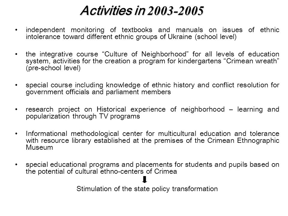 Activities in 2003-2005 independent monitoring of textbooks and manuals on issues of ethnic intolerance toward different ethnic groups of Ukraine (school level) the integrative course Culture of Neighborhood for all levels of education system, activities for the creation a program for kindergartens Crimean wreath (pre-school level) special course including knowledge of ethnic history and conflict resolution for government officials and parliament members research project on Historical experience of neighborhood – learning and popularization through TV programs Informational methodological center for multicultural education and tolerance with resource library established at the premises of the Crimean Ethnographic Museum special educational programs and placements for students and pupils based on the potential of cultural ethno-centers of Crimea Stimulation of the state policy transformation
