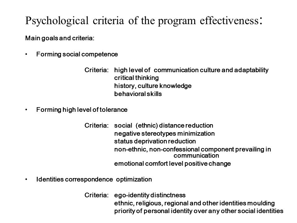 Psychological criteria of the program effectiveness : Main goals and criteria: Forming social competence Criteria: high level of communication culture and adaptability critical thinking history, culture knowledge behavioral skills Forming high level of tolerance Criteria:social (ethnic) distance reduction negative stereotypes minimization status deprivation reduction non-ethnic, non-confessional component prevailing in communication emotional comfort level positive change Identities correspondence optimization Criteria:ego-identity distinctness ethnic, religious, regional and other identities moulding priority of personal identity over any other social identities