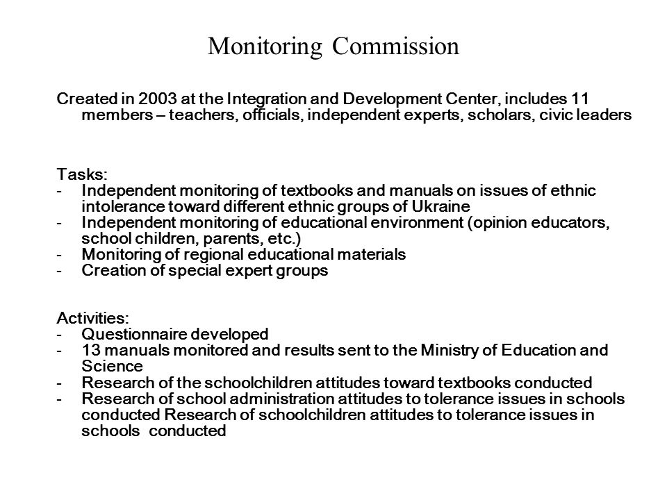 Monitoring Commission Created in 2003 at the Integration and Development Center, includes 11 members – teachers, officials, independent experts, scholars, civic leaders Tasks: -Independent monitoring of textbooks and manuals on issues of ethnic intolerance toward different ethnic groups of Ukraine -Independent monitoring of educational environment (opinion educators, school children, parents, etc.) -Monitoring of regional educational materials -Creation of special expert groups Activities: -Questionnaire developed -13 manuals monitored and results sent to the Ministry of Education and Science -Research of the schoolchildren attitudes toward textbooks conducted -Research of school administration attitudes to tolerance issues in schools conducted Research of schoolchildren attitudes to tolerance issues in schools conducted