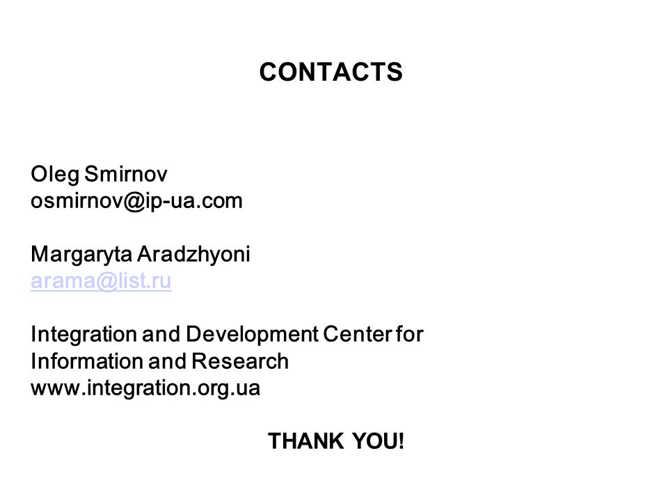 CONTACTS Oleg Smirnov osmirnov@ip-ua.com Margaryta Aradzhyoni arama@list.ru Integration and Development Center for Information and Research www.integration.org.ua THANK YOU!
