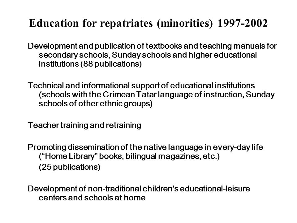 Education for repatriates (minorities) 1997-2002 Development and publication of textbooks and teaching manuals for secondary schools, Sunday schools and higher educational institutions (88 publications) Technical and informational support of educational institutions (schools with the Crimean Tatar language of instruction, Sunday schools of other ethnic groups) Teacher training and retraining Promoting dissemination of the native language in every-day life (Home Library books, bilingual magazines, etc.) (25 publications) Development of non-traditional childrens educational-leisure centers and schools at home
