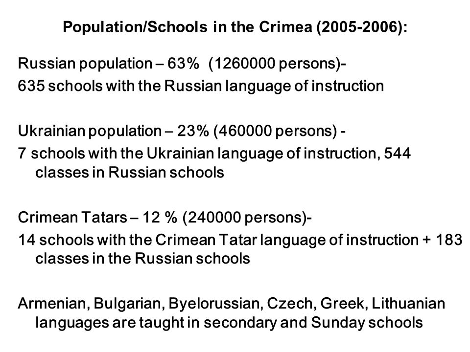 Population/Schools in the Crimea (2005-2006): Russian population – 63% (1260000 persons)- 635 schools with the Russian language of instruction Ukrainian population – 23% (460000 persons) - 7 schools with the Ukrainian language of instruction, 544 classes in Russian schools Crimean Tatars – 12 % (240000 persons)- 14 schools with the Crimean Tatar language of instruction + 183 classes in the Russian schools Armenian, Bulgarian, Byelorussian, Czech, Greek, Lithuanian languages are taught in secondary and Sunday schools