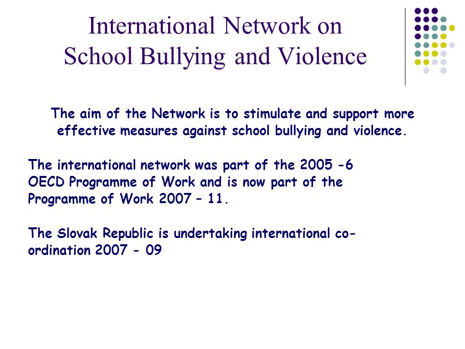 International Network on School Bullying and Violence The aim of the Network is to stimulate and support more effective measures against school bullying and violence.