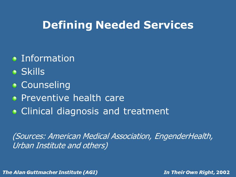 In Their Own Right, 2002The Alan Guttmacher Institute (AGI) Defining Needed Services Information Skills Counseling Preventive health care Clinical diagnosis and treatment (Sources: American Medical Association, EngenderHealth, Urban Institute and others)