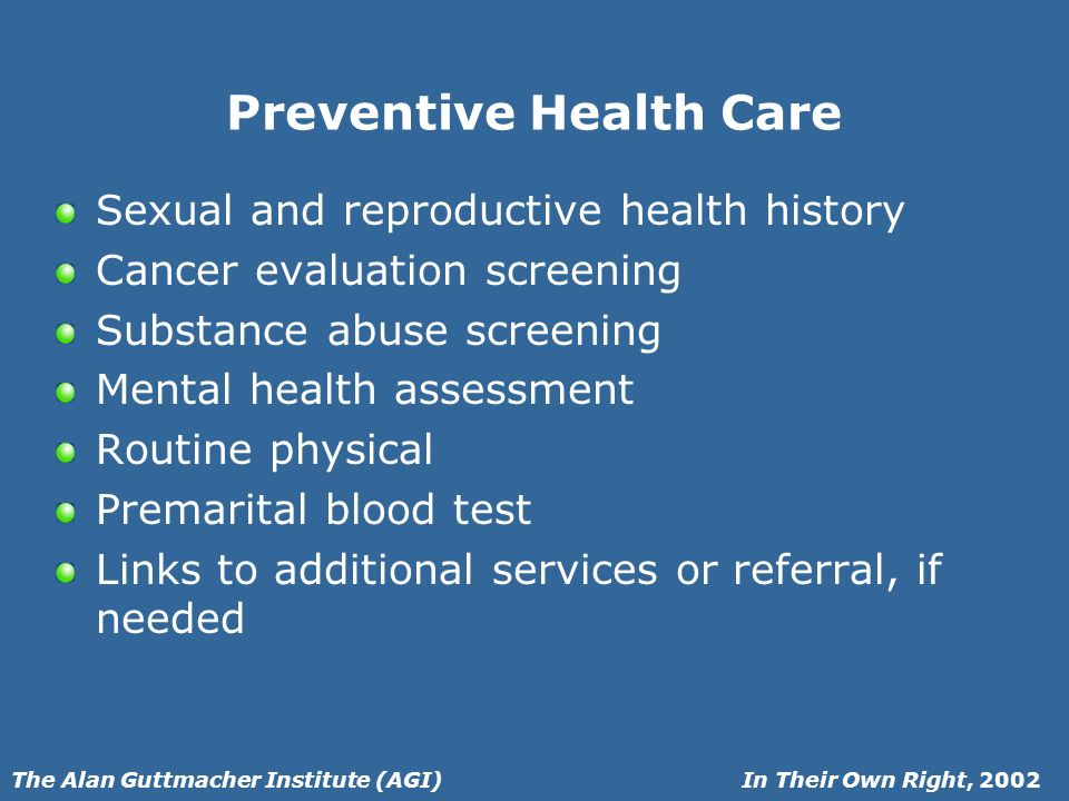 In Their Own Right, 2002The Alan Guttmacher Institute (AGI) Preventive Health Care Sexual and reproductive health history Cancer evaluation screening Substance abuse screening Mental health assessment Routine physical Premarital blood test Links to additional services or referral, if needed