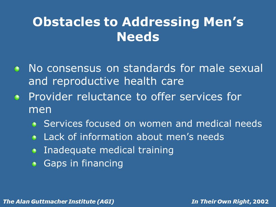 In Their Own Right, 2002The Alan Guttmacher Institute (AGI) Obstacles to Addressing Mens Needs No consensus on standards for male sexual and reproductive health care Provider reluctance to offer services for men Services focused on women and medical needs Lack of information about mens needs Inadequate medical training Gaps in financing